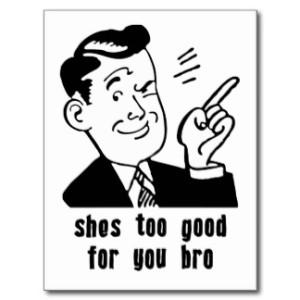 shes_too_good_for_you_bro_quote_postcard-rb6d24dfcb36e45fb9bacec5ad3d9f337_vgbaq_8byvr_324